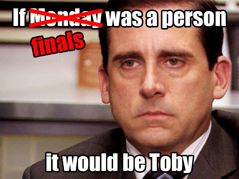 If finals was a person, it would be Toby