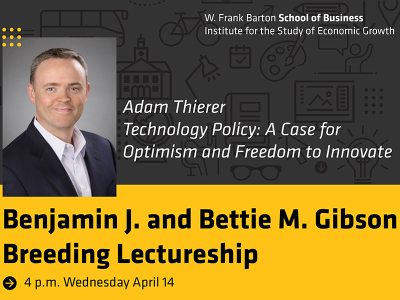 W. Frank Barton School of Business Institute for the Study of Economic Growth Adam Thierer Technology Policy: A Case for Optimism and Freedom to Innovate Benjamin J. and Bettie M. Gibson Breeding Lectureship 4 p.m. Wednesday, April 14