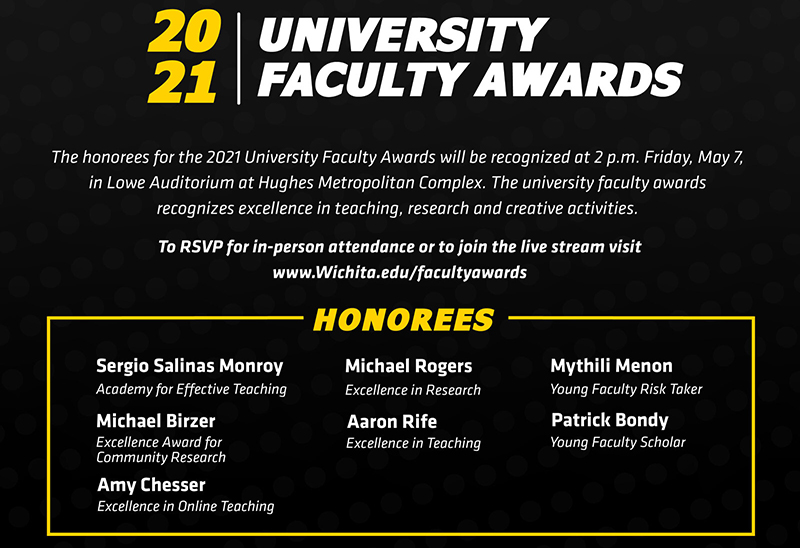 The honorees for the 2021 University Faculty Awards will be recognized at 2 p.m. Friday, May 7, 2021, in Lowe Auditorium at Hughes Metropolitan Complex.  The university faculty awards recognizes excellence in teaching, research and creative activities.    To RSVP for in-person attendance or view the livestream visit Wichita.edu/facultyawards    2021 University Faculty Award honorees: Academy for Effective Teaching: Sergio Salinas Excellence Award for Community Research: Michael Birzer Excellence in Online Teaching: Amy Chesser Excellence in Research: Michael Rogers Excellence in Teaching: Aaron Rife Young Faculty Risk Taker: Mythili Menon Young Faculty Scholar: Patrick Bondy   The Leadership in the Advancement of Teaching, Excellence in Accessibility Award, Excellence in Creative Activity Award and the Faculty Risk Taker awards were not awarded for 2021.