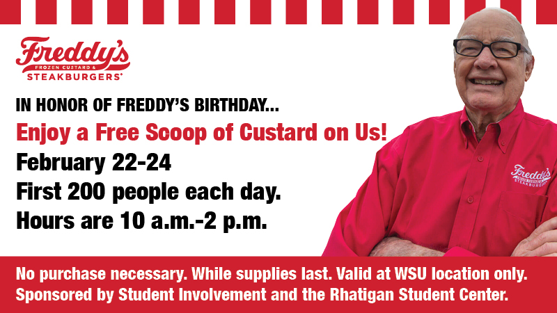Freddy's Frozen Custard and Steakburgers. In honor of Freddy's birthday...enjoy a free scoop of custard on us! February 22-24. First 200 people each day. Hours are 10 a.m.-2 p.m. No purchase necessary. While supplies last. Valid at WSU location only. Sponsored by Student Involvement and the Rhatigan Student Center.