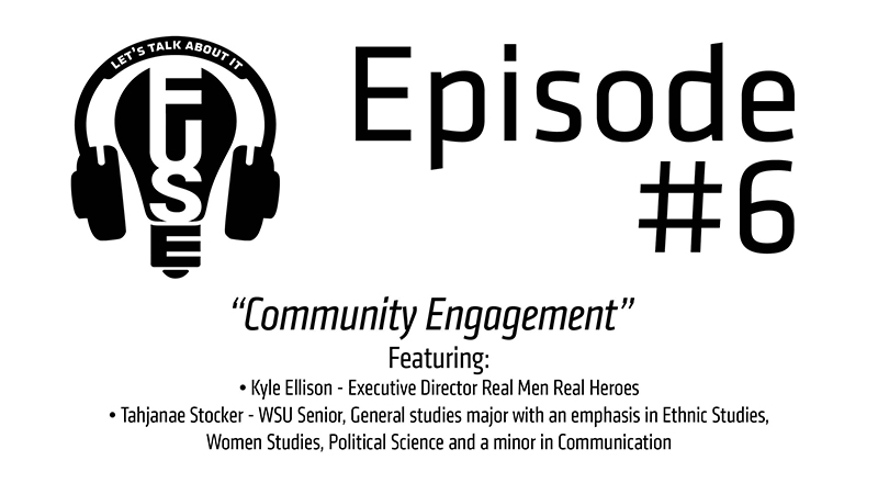 Episode #6: Community Engagement. Featuring Kyle Ellison, Executive Director of Real Men Real Heroes; and Tahjanae Stocker, WSU Senior majoring in General Studies with an emphasis in Ethnic Studies, Women's Studies, Political Science and a minor in Communication.