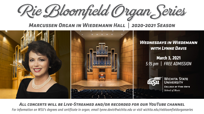 RIE BLOOMFIELD ORGAN SERIES MARCUSSEN ORGAN IN WIEDEMANN HALL  - 2020-2021 SEASON Wednesdays in Wiedemann with Lynne Davis March 3, 2021 5:15 pm Free admission [WSU logo] All concerts will be live-streamed and/or recorded for our YouTube channel. For information on WSU's degrees and certificate in organ, email lynne.davis@wichita.edu or visit wichita.edu/riebloomfieldorganseries