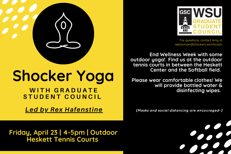 Shocker Yoga with Graduate student council Led by Rex Hafenstine Friday, April 23 | 4-5pm | Outdoor Heskett Tennis Courts End Wellness Week with some outdoor yoga! Find us at the outdoor tennis courts in between the Heskett Center and the Softball field. Please wear comfortable clothes! We will provide bottled water & disinfecting wipes. (Masks and social distancing are encouraged*) For questions, contact Amy at aebauman@shockers.wichita.edu