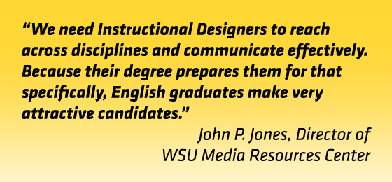 "Quote: ""We need instructional designers to reach across disciplines and communicate effectively. Because their degree prepares them for that specifically, English graduates make very attractive candidates."" John Jones, director, WSU Media Resources Center"