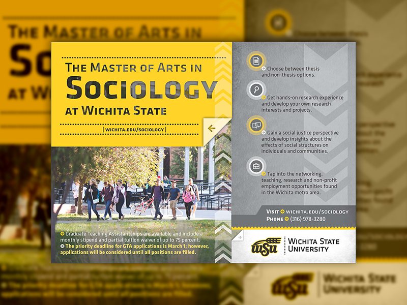 The Master of Arts in Sociology at Wichita State. Choose between thesis and non-thesis options. Get a hands-on research experience and develop your own research interests and projects. Gain a social justice perspective and develop insights about the effects of social structures on individuals and communities. Tap into the networking, teaching, research, and non-profit employment opportunites found in the Wichita metro area. Graduate Teaching Assistantships are available and include a monthly stipend and partial tuition waiver of up to 75 percent. The priority deadline for GTA applications is March 1; however, applications will be considered until all positions are filled. Call (316) 978-3280 for more information.
